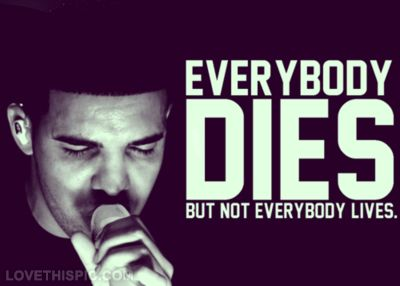 Drake Song Quotes Everybody Dies But Not Everybody Lives I Wish That I Could Have