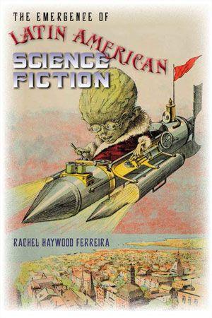 The emergence of Latin American science fiction / Rachel Haywood Ferreira.