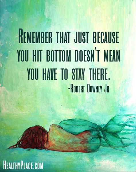 Quote on addictions: Remember that just because you hit bottom doesn't mean you have to stay there.   www.HealthyPlace.com
