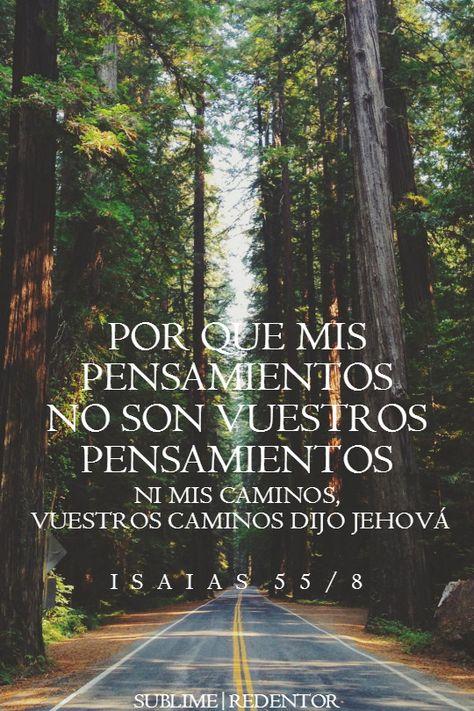 Porque mis pensamientos no son vuestros pensamientos, ni vuestros caminos mis caminos, dijo Jehová. Isias 55:8