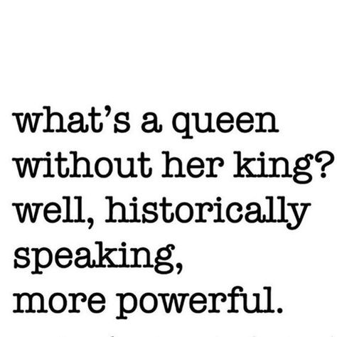 """""""What's a queen without her king? well, historically speaking, more powerful."""""""
