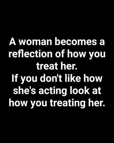 A Woman Becomes A Reflection Of How You Treat Her Pictures, Photos, and Images f...