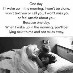 One day, I'll wake up in the morning. I won't be alone, Iwon't text you or call you, I won't miss you or feel unsafe about you. Because one day, When I wake up in the morning, you'll be lying next to me and not miles away. – popular memes on the site ifunny.co