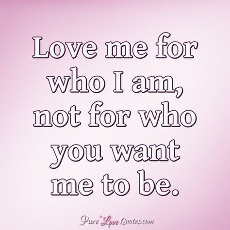 Love me for who I am, not for who you want me to be