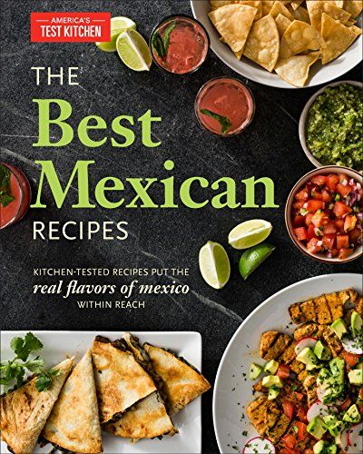 The Best Mexican Recipes Kitchen Tested Recipes Put The Real