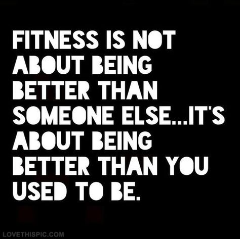 Fitness is not about being better than someone else...it's about being better than you used to be.