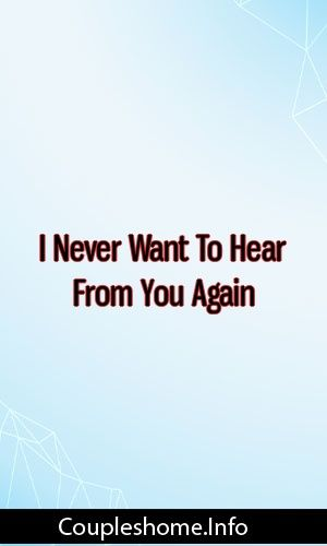 I Never Want To Hear From You Again Relationships Breakup Love