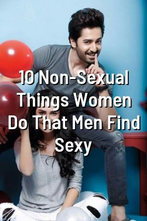 Mary Wilson 10 Non Sexual Things Women Do That Men Find Sexy