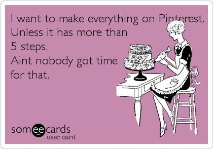 For my sister:  funny quote - I want to make everything on Pinterest. Unless it has more than 5 steps. Ain't nobody got time for that.   *Yeah really. :P
