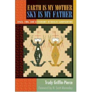 Earth Is My Mother, Sky Is My Father: Space, Time, and Astronomy in Navajo Sandpainting by Trudy Griffin-Pierce