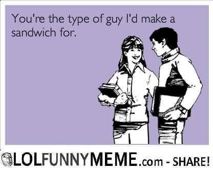 I Love You Memes Youre The Type Of Guy Id Make A Sandwich For Pictures Love You Meme Funny Love Funny Baby Jokes