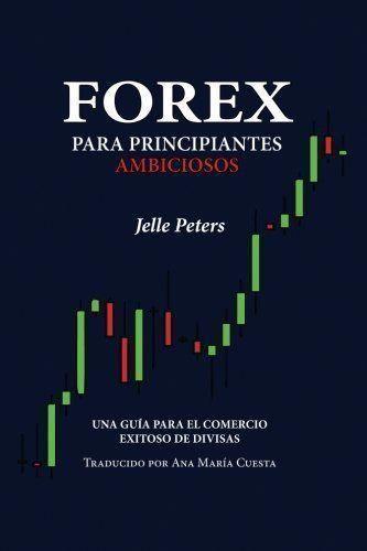 Forex Para Principiantes Ambiciosos Una Guia Para El Comercio