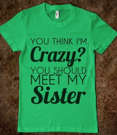 you think i'm crazy you should meet my sister