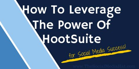 How To Leverage The Power Of HootSuite For Social Media Success - The Social Media Hat