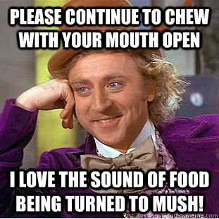 BF Chews w/mouth open and makes loud noises when he eats