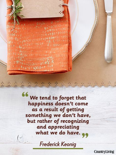 """""""We tend to forget that happiness doesn't come as a result of getting something we don't have, but rather of recognizing and appreciating what we do have."""""""