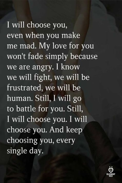 I will choose you, even when you make me mad. My love for you won't fade simply because we are angry. I know we will fight, we will be frustrated, we will be human. Still, I will go to battle for you. Still, I will choose you. I will choose you. And keep choosing you, every single day.