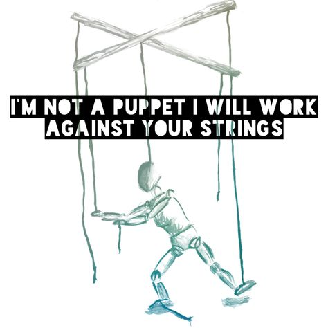 I'm not a puppet; I will work against your stings.   Money on my Mind - Sam Smith