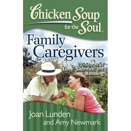 Chicken Soup For The Soul Family Caregivers 101 Stories Of Love Sacrifice And Bonding Walmart Com Family Caregiver Caregiver Support Soul Family