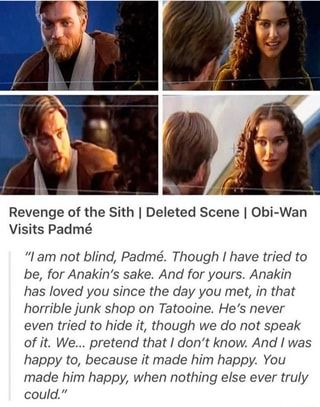 Revenge Of The Sith I Deleted Scene I Obi Wan Visits Padme Lam Not Blind Padme Though I Have Tried To Be For Anakin S Sake And For Yours Anakin Has Loved In