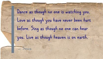 Dance as though no one is watching you. Love as though you have never been hurt before. Sing as though no one can hear you. Live as though heaven is on earth. - Souza
