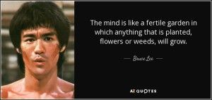 Quote The Mind Is Like A Fertile Garden In Which Anything That Is Planted Flowers Or Weeds Bruce Lee 57 86 53  | Hypnotherapy | Pinterest | Hypnotherapy, ...