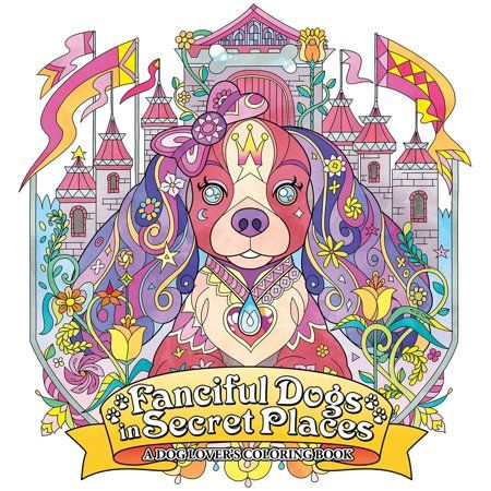 Fanciful Dogs In Secret Places A Dog Lover S Coloring Book Walmart Com Dog Coloring Book Coloring Books Coloring Book Art