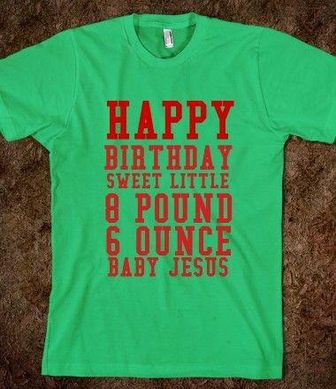 HAPPY BIRTHDAY SWEET LITTLE 8 POUND 6 OUNCE BABY JESUS ..gotta love talledega nights