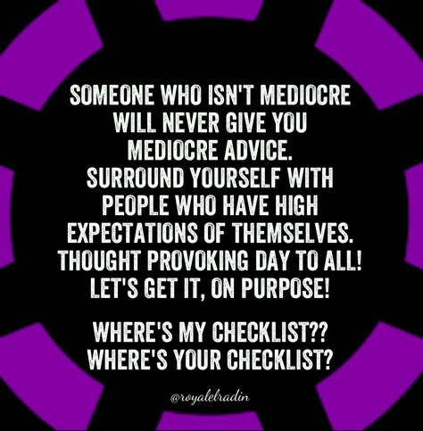 SOMEONE WHO ISN'T MEDIOCRE  WILL NEVER GIVE YOU  MEDIOCRE ADVICE. SURROUND YOURSELF WITH  PEOPLE WHO HAVE HIGH  EXPECTATIONS OF THEMSELVES.  THOUGHT PROVOKING DAY TO ALL! LET'S GET IT, ON PURPOSE!   WHERE'S MY CHECKLIST?? WHERE'S YOUR CHECKLIST?