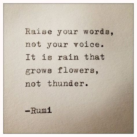 """""""Raise your words, not your voice. It is the rain that grows flowers, not thunder."""" - Rumi"""