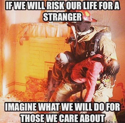 That's why my daughter is very strong willed. That's why she loves the Fire Department.