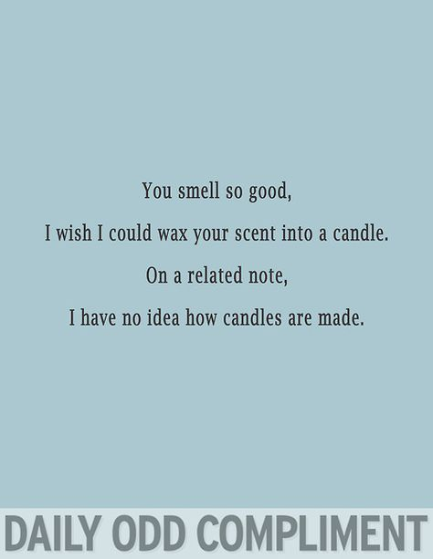 Daily Odd Compliment - Imgur OMG I know people who should have their scent made into candles....