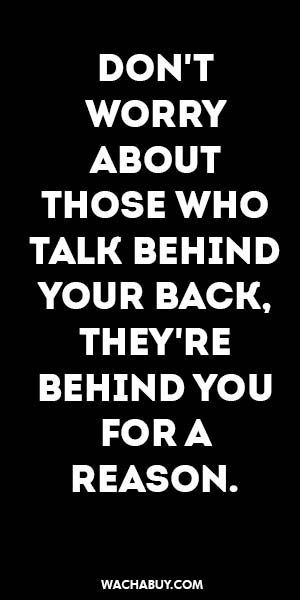 Inspiration Quote Don T Worry About Those Who Talk Behind Your Back They Re Behind You For A Reason Wise Quotes Wisdom Quotes Badass Quotes