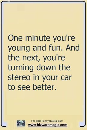 One Minute You Re Young And Fun And The Next You Re Turning Down The Stereo In Your Car To See Better Cli Funny Quotes Inspirational Quotes Sarcastic Quotes