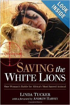 Saving the White Lions: One Woman's Battle for Africa's Most Sacred Animal: Linda Tucker, Andrew Harvey: $20.00 In this captivating, suspenseful memoir, white lion conservationist Linda Tucker describes her perilous struggle to protect the sacred white lion from the merciless and mafia-like trophy-hunting industry, armed only with her indomitable spirit and total devotion.