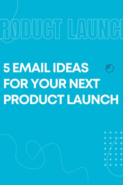 Product Launch: 5 Email Ideas to Sell More