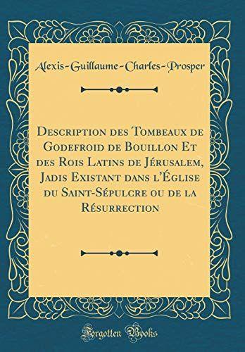 Description Des Tombeaux De Godefroid De Bouillon Et Des Rois Latins De Jerusalem Jadis Existant Da Classic Books Ebook Books