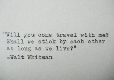"""Will you come travel with me? Shall we stick by each other as long as we live."" -Walt Whitman"