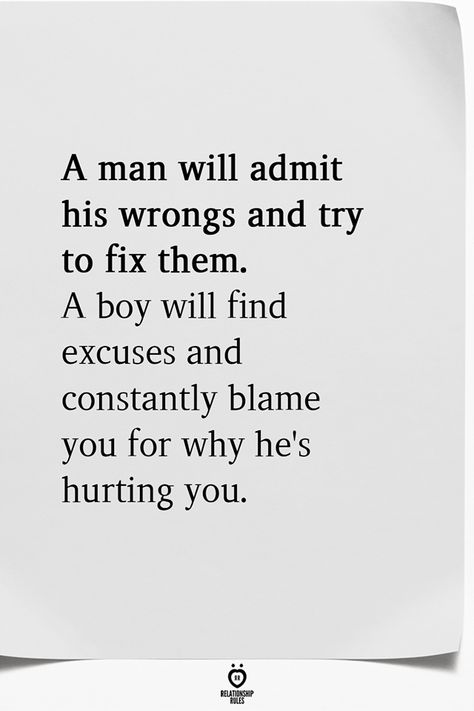 A man will admit his wrongs and try to fix them. A boy will find excuses and constantly blame you for why he's hurting you.