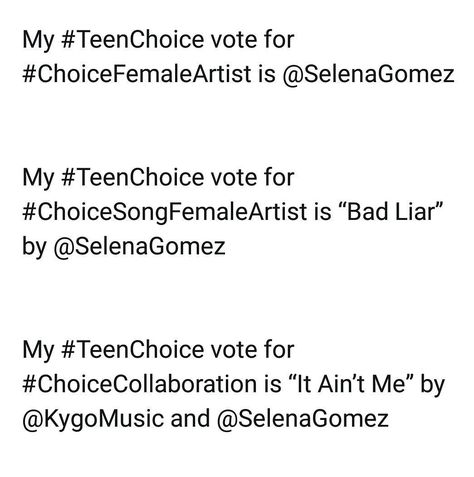 Use in Twitter the hashtags for vote for @selenagomez  Usa en Twitter los siguientes hastags para votar por #SelenaGomez  My #TeenChoice vote for #ChoiceFemaleArtist is @SelenaGomez  My #TeenChoice vote for #ChoiceSongFemaleArtist is Bad Liar by @SelenaGomez  My #TeenChoice vote for #ChoiceCollaboration is It Aint Me by @KygoMusic and @SelenaGomez