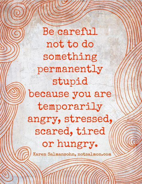 Be careful not to do something permanently stupid because you are temporarily angry, stressed, scared, tired, or hungry. ~ Karen Salmansohn