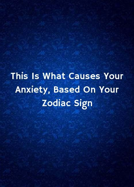 This Is What Causes Your Anxiety, Based On Your Zodiac Sign