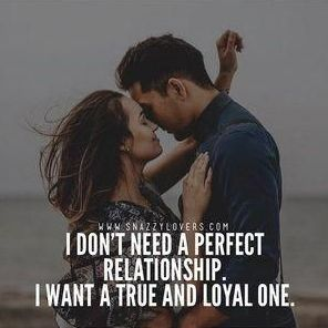 I dont need a perfect relationship, I want a true and loyal one