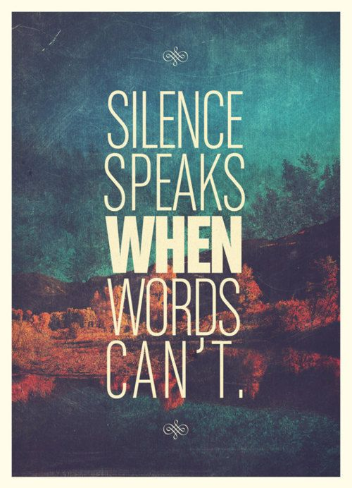 silence says more than you realize. Makes me think of a friend I was talking to and they asked why I would sometimes be silent....