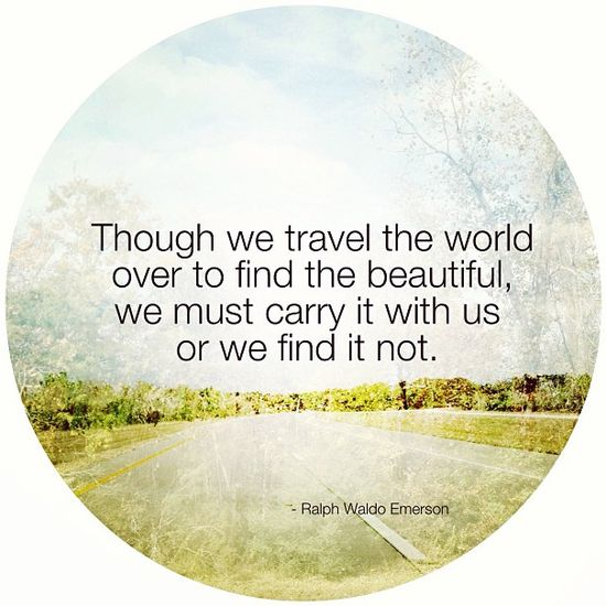 Though we travel the world over to find the beautiful, we must carry it with us or we find it not. ~Ralph Waldo Emerson