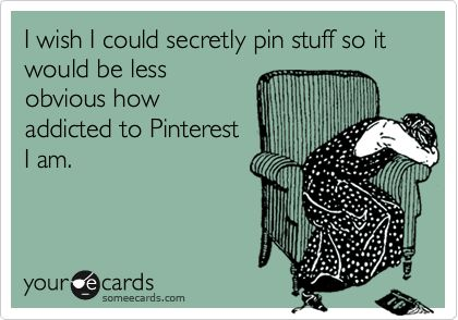 I wish I could secretly pin stuff so it would be less obvious how addicted to Pinterest I am.