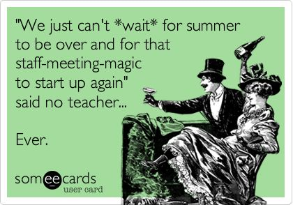'We just can't *wait* for summer to be over and for that staff-meeting-magic to start up again' said no teacher... Ever.