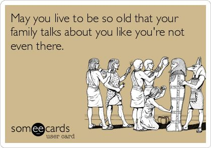 Funny Birthday Ecard: May you live to be so old that your family talks about you like youre not even there.
