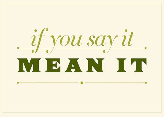 don't say it unless you mean it . . .