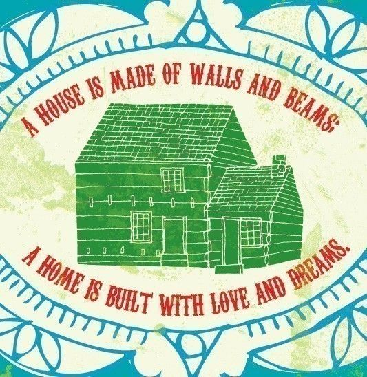 a house is made of walls and beams, a home is built with love and dreams